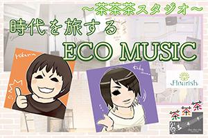 ~茶茶茶スタジオ~「時代を旅するECO MUSIC」